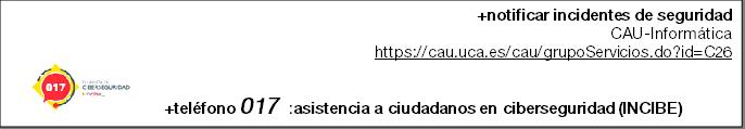 +notificar incidentes de seguridad CAU-Informática https://cau.uca.es/cau/grupoServicios.do?id=C26    +teléfono 017  :asistencia a ciudadanos en ciberseguridad (INCIBE)